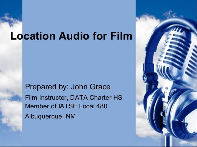 Location Audio for Film Prepared by: John Grace Film Instructor, DATA Charter HS Member of IATSE Local 480 Albuquerque, NM