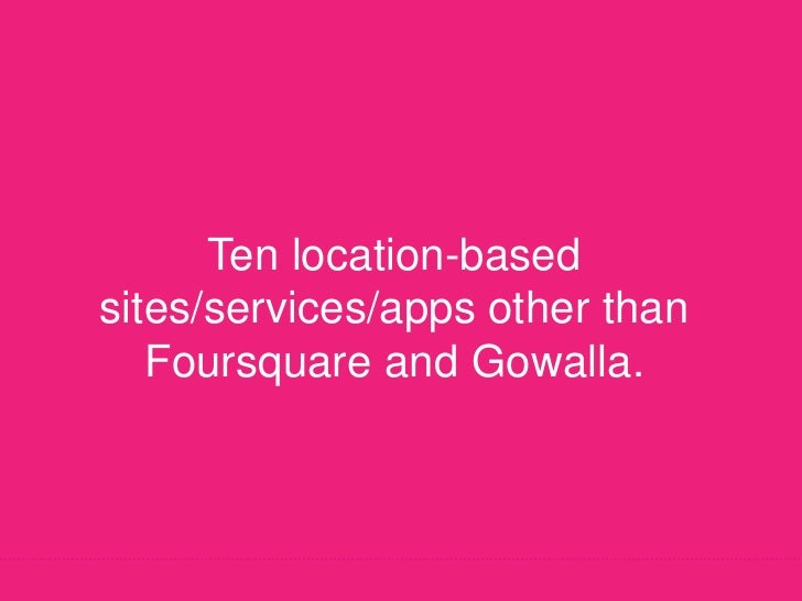 Ten location-based sites/services/apps other than Foursquare and Gowalla.<br />