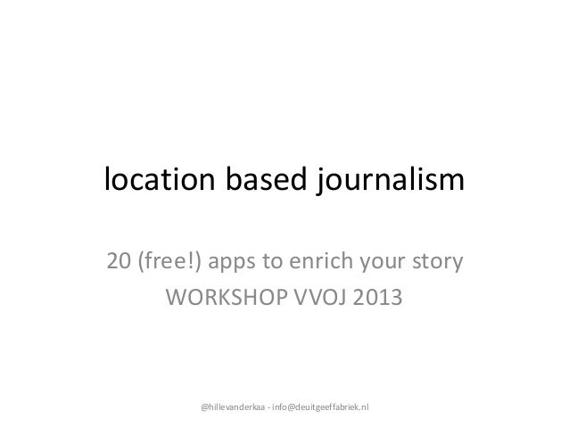 location based journalism 20 (free!) apps to enrich your story WORKSHOP VVOJ 2013  @hillevanderkaa - info@deuitgeeffabriek...
