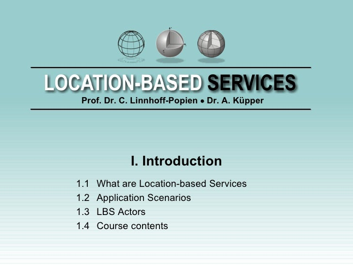 I. Introduction 1.1 What are Location-based Services 1.2 Application Scenarios 1.3 LBS Actors 1.4 Course contents