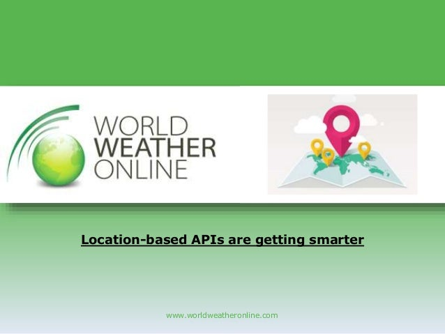 www.worldweatheronline.com Location-based APIs are getting smarter