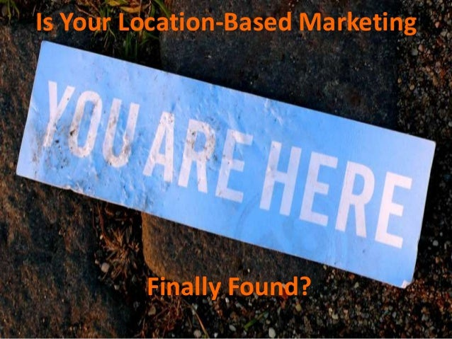 Is Your Location-Based Marketing         Finally Found?