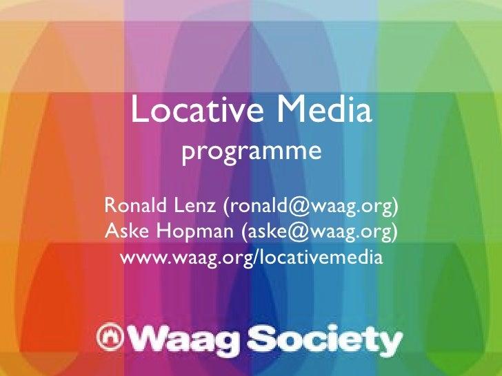 Locative Media        programme Ronald Lenz (ronald@waag.org) Aske Hopman (aske@waag.org)  www.waag.org/locativemedia