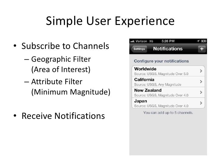 Simple User Experience• Subscribe to Channels  – Geographic Filter    (Area of Interest)  – Attribute Filter    (Minimum M...