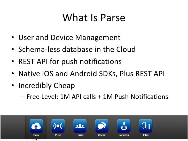 What Is Parse•   User and Device Management•   Schema-less database in the Cloud•   REST API for push notifications•   Nat...