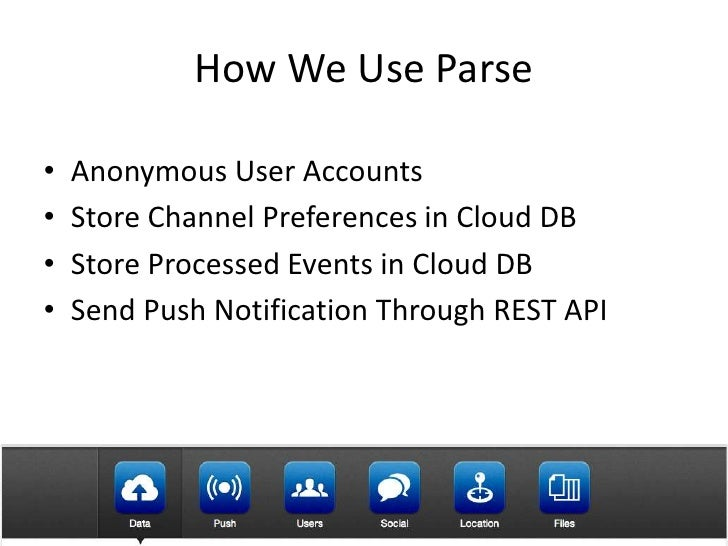 How We Use Parse•   Anonymous User Accounts•   Store Channel Preferences in Cloud DB•   Store Processed Events in Cloud DB...