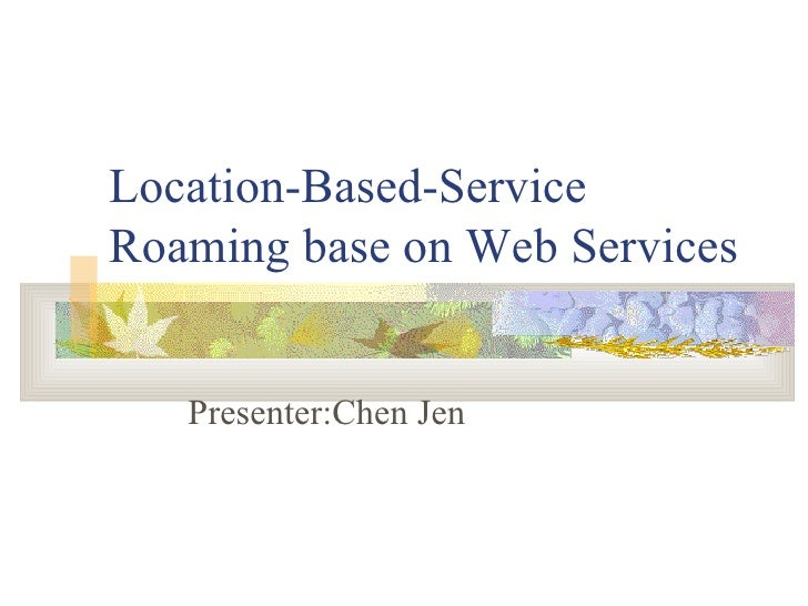 Location-Based-Service Roaming base on Web Services Presenter:Chen Jen