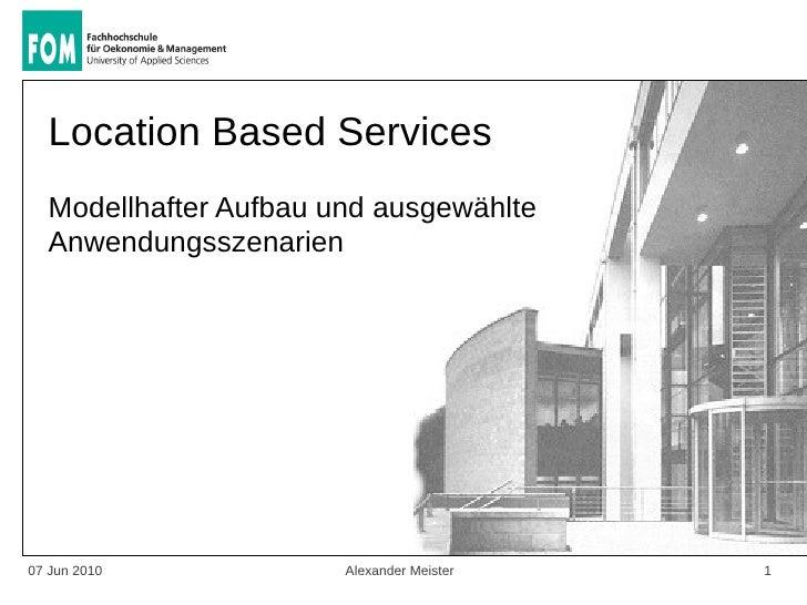 Location Based Services   Modellhafter Aufbau und ausgewählte   Anwendungsszenarien     07 Jun 2010            Alexander M...