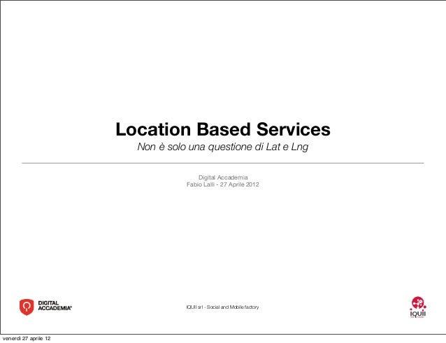 IQUII srl - Social and Mobile factoryLocation Based ServicesNon è solo una questione di Lat e LngDigital AccademiaFabio La...