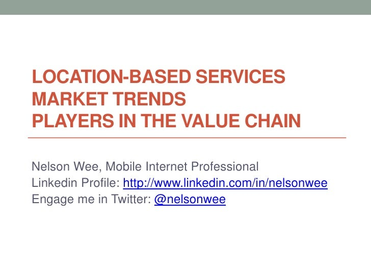LOCATION-BASED SERVICESMARKET TRENDSPLAYERS IN THE VALUE CHAINNelson Wee, Mobile Internet ProfessionalLinkedin Profile: ht...