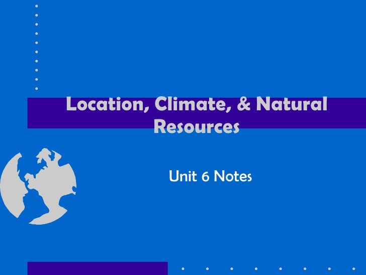 Location, Climate, & Natural Resources Unit 6 Notes