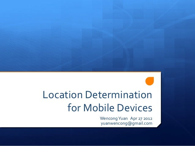 Location Determination     for Mobile Devices           Wencong Yuan Apr 27 2012           yuanwencong@gmail.com