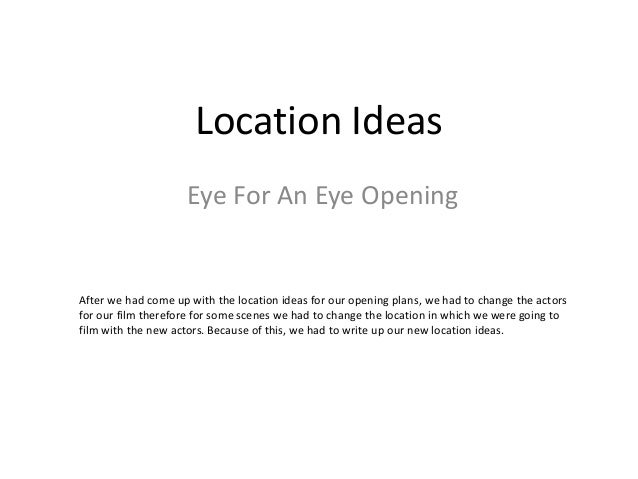 Location Ideas  Eye For An Eye Opening  After we had come up with the location ideas for our opening plans, we had to chan...