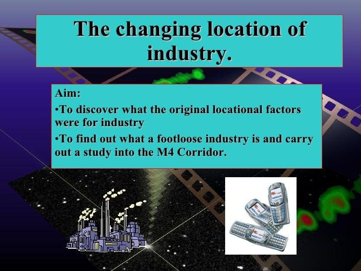 The changing location of industry. <ul><li>Aim:  </li></ul><ul><li>To discover what the original locational factors were f...