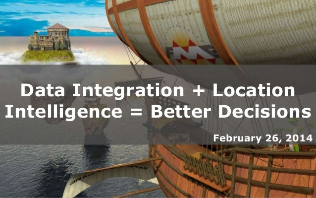 Data Integration + Location Intelligence = Better Decisions February 26, 2014  Create harmony between data and application...