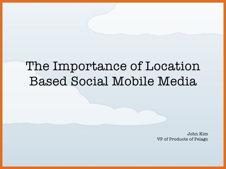 The Importance of Location Based Social Mobile Media John Kim VP of Products of Pelago