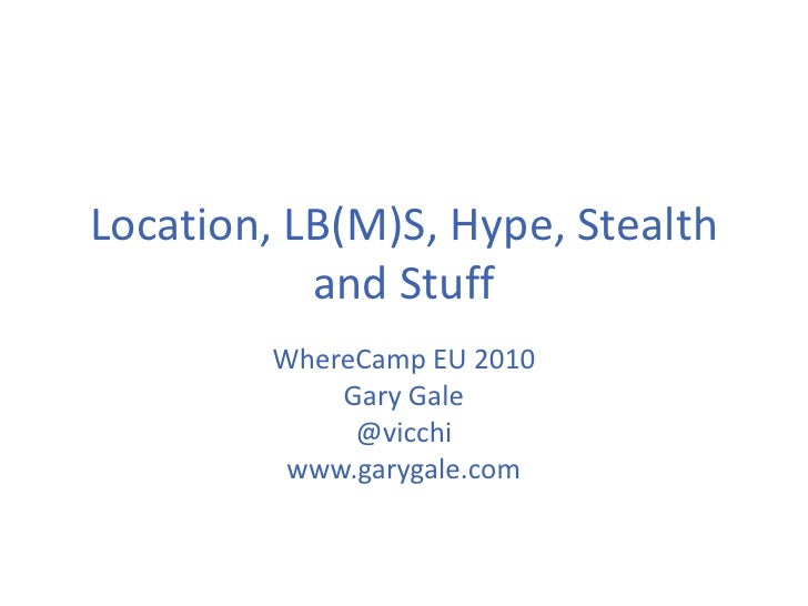 Location, LB(M)S, Hype, Stealth and Stuff<br />WhereCamp EU 2010<br />Gary Gale<br />@vicchi<br />www.garygale.com<br />