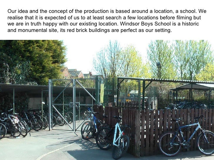 Our idea and the concept of the production is based around a location, a school. We realise that it is expected of us to a...