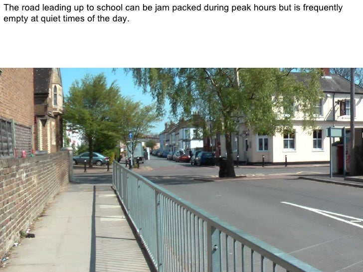 The road leading up to school can be jam packed during peak hours but is frequently empty at quiet times of the day.