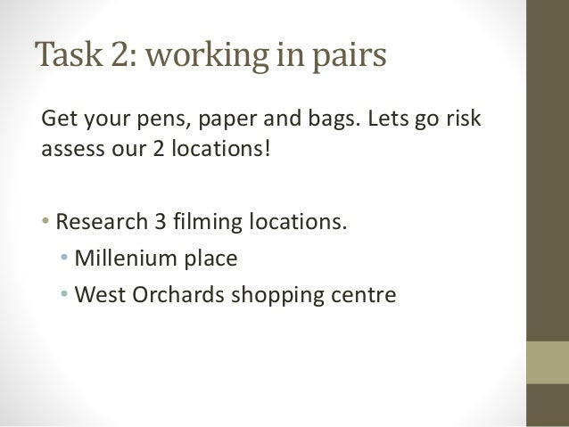 Task 2: working in pairs Get your pens, paper and bags. Lets go risk assess our 2 locations! • Research 3 filming location...