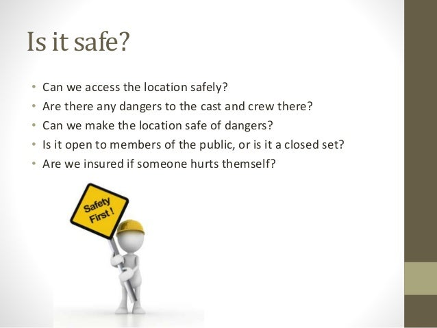 Is it safe? • Can we access the location safely? • Are there any dangers to the cast and crew there? • Can we make the loc...