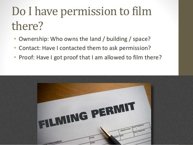 Do I have permission to film there? • Ownership: Who owns the land / building / space? • Contact: Have I contacted them to...