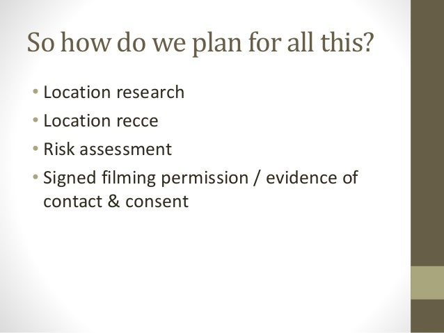 So how do we plan for all this? • Location research • Location recce • Risk assessment • Signed filming permission / evide...