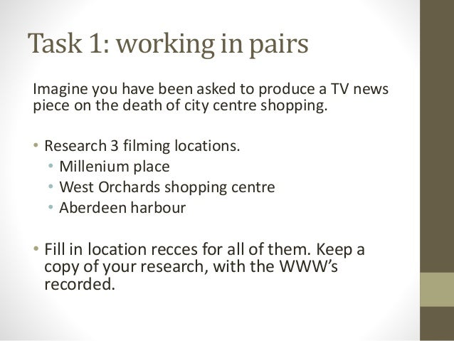 Task 1: working in pairs Imagine you have been asked to produce a TV news piece on the death of city centre shopping. • Re...