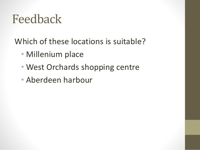 Feedback Which of these locations is suitable? • Millenium place • West Orchards shopping centre • Aberdeen harbour