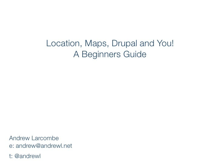 Location, Maps, Drupal and You!                      A Beginners Guide     Andrew Larcombe e: andrew@andrewl.net t: @andre...