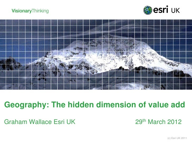 Geography: The hidden dimension of value addGraham Wallace Esri UK         29th March 2012                                ...