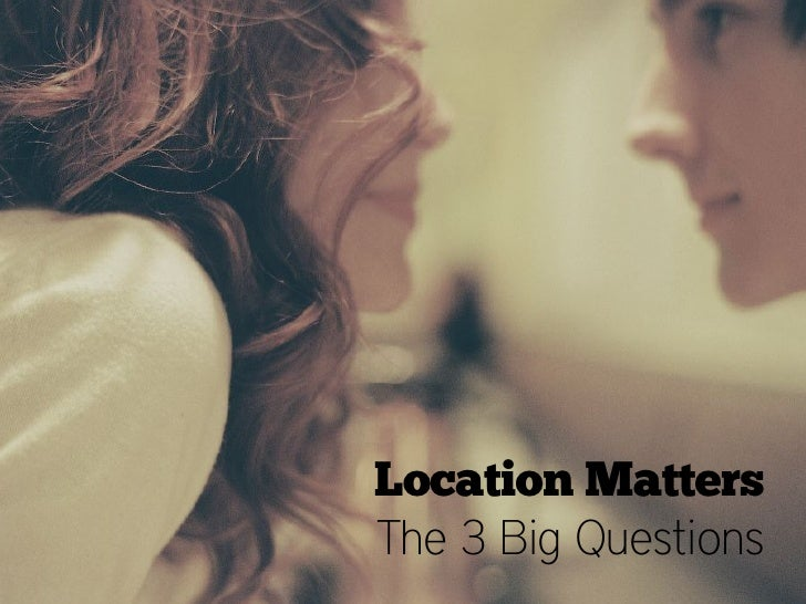Location MattersThe 3 Big Questions