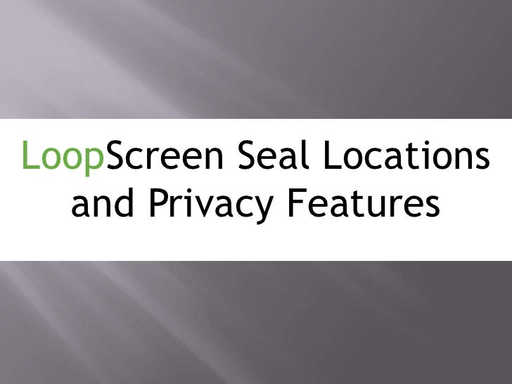 LoopScreen Seal Locations and Privacy Features<br />