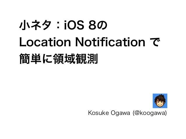 小ネタ:iOS 8の Location Notification で 簡単に領域観測 Kosuke Ogawa (@koogawa)
