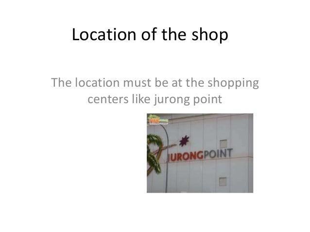 Location of the shopThe location must be at the shopping      centers like jurong point
