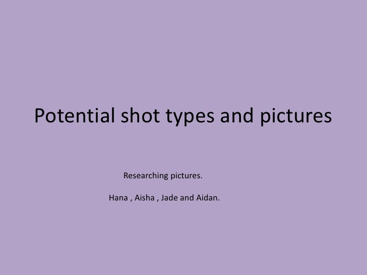 Potential shot types and pictures<br />                         Researching pictures.<br />                  Hana , Aisha ...