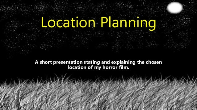 Location Planning A short presentation stating and explaining the chosen location of my horror film.