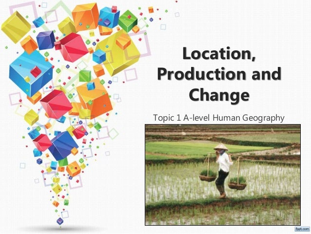 Location, Production and Change Topic 1 A-level Human Geography