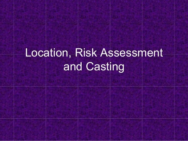 Location, Risk Assessment and Casting