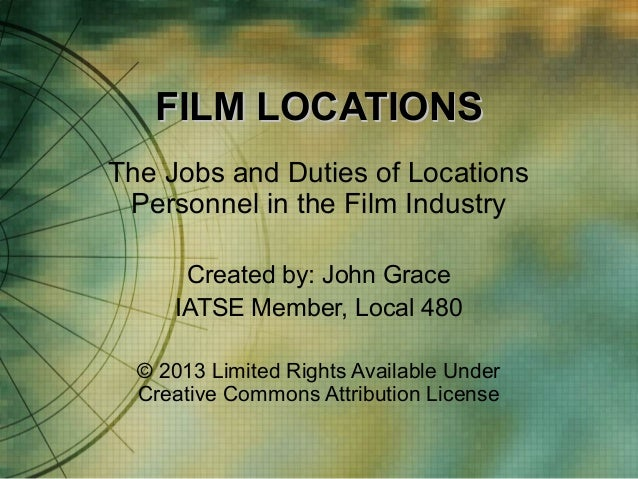 FILM LOCATIONS The Jobs and Duties of Locations Personnel in the Film Industry Created by: John Grace IATSE Member, Local ...