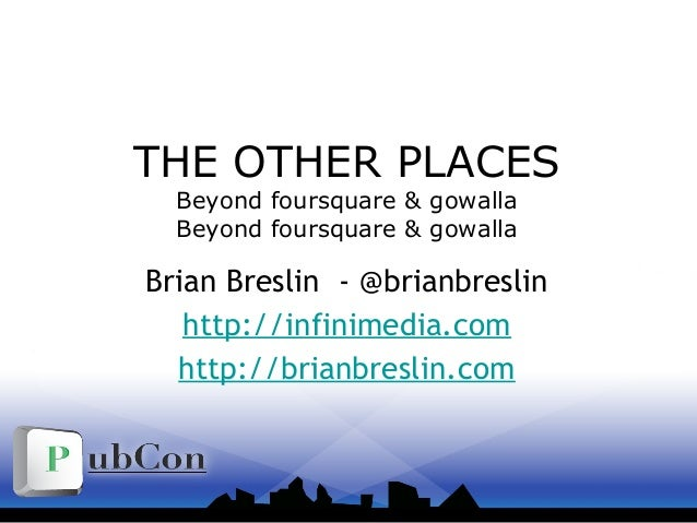 THE OTHER PLACES Beyond foursquare & gowalla Beyond foursquare & gowalla Brian Breslin - @brianbreslin http://infinimedia....