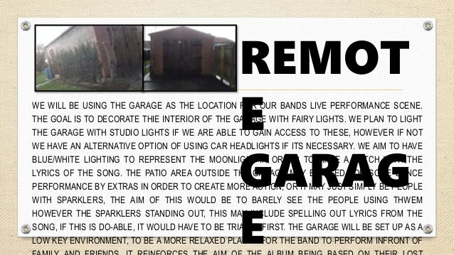 REMOT E GARAG E WE WILL BE USING THE GARAGE AS THE LOCATION FOR OUR BANDS LIVE PERFORMANCE SCENE. THE GOAL IS TO DECORATE ...