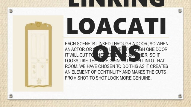 LINKING LOACATI ONS EACH SCENE IS LINKED THROUGH A DOOR, SO WHEN AN ACTOR OR SINGER LEAVES THROUGH ONE DOOR IT WILL CUT TO...