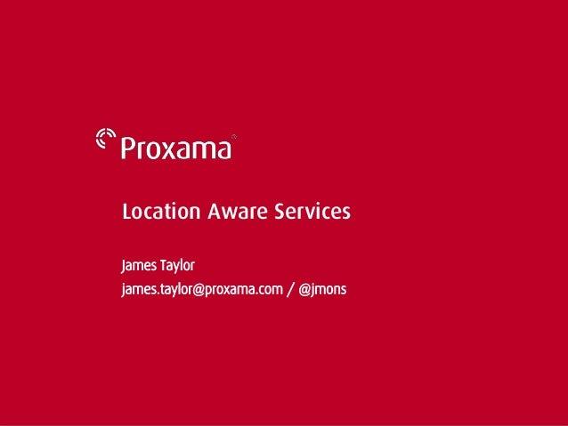 Location Aware Services James Taylor james.taylor@proxama.com / @jmons