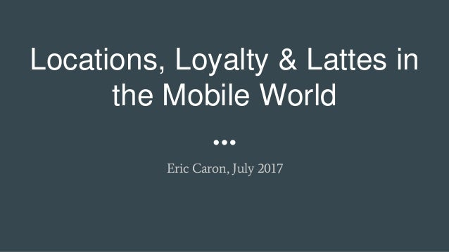Locations, Loyalty & Lattes in the Mobile World Eric Caron, July 2017