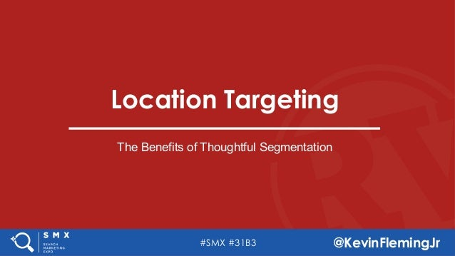 #SMX #31B3 @KevinFlemingJr Location Targeting The Benefits of Thoughtful Segmentation