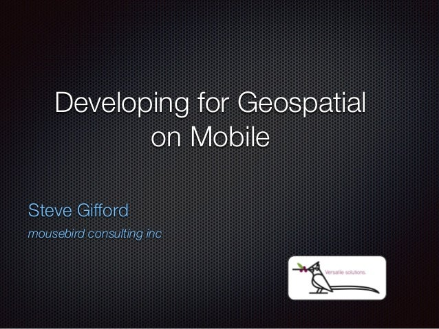 Developing for Geospatial  on Mobile  Steve Gifford  mousebird consulting inc