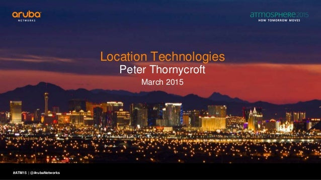 #ATM15 | Location Technologies Peter Thornycroft March 2015 @ArubaNetworks