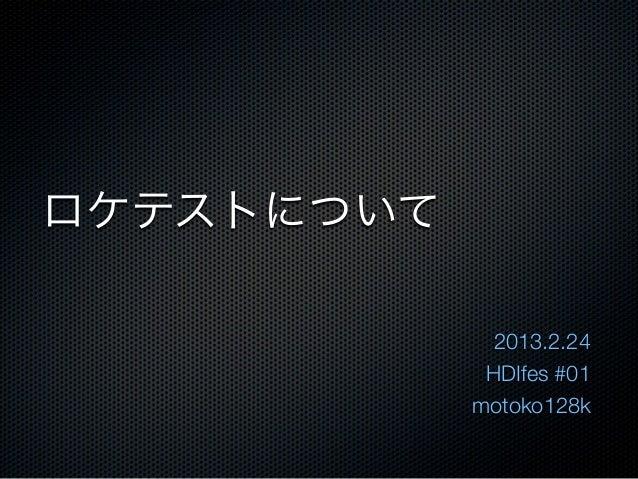 ロケテストについて              2013.2.24             HDIfes #01            motoko128k