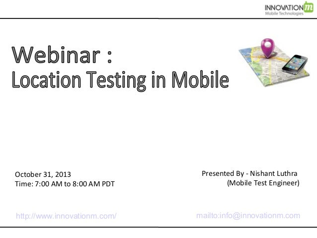 October 31, 2013 Time: 7:00 AM to 8:00 AM PDT  Presented By - Nishant Luthra (Mobile Test Engineer)  http://www.innovation...